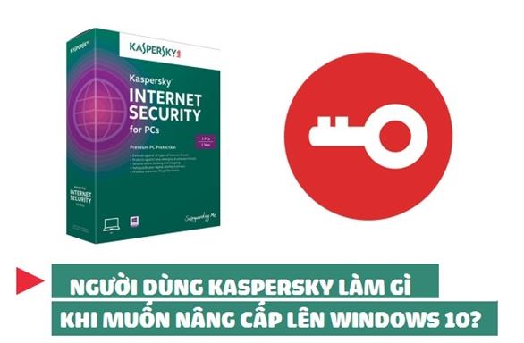 Người dùng phần mềm Kaspersky làm gì khi muốn nâng cấp lên Windows 10?