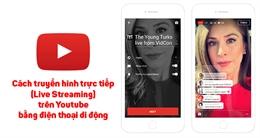 Cách quay video truyền hình trực tiếp (Live Streaming) trên Youtube bằng điện thoại di động