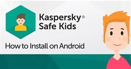 Hướng dẫn cài đặt Kaspersky Safe Kids bảo vệ trẻ toàn diện trên điện thoại hay máy tính bảng Android